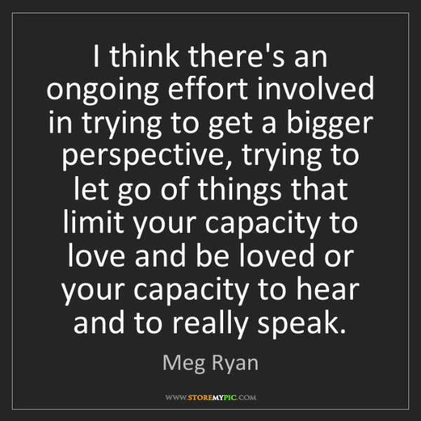 Meg Ryan: I think there's an ongoing effort involved in trying...