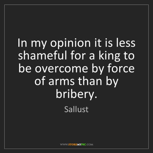 Sallust: In my opinion it is less shameful for a king to be overcome...