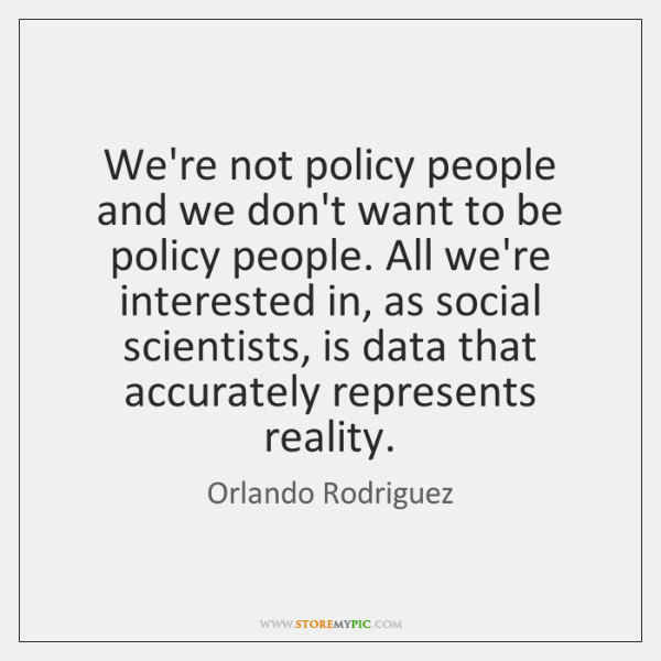 We're not policy people and we don't want to be policy people. ...