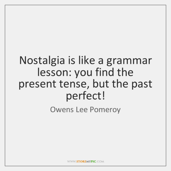 Nostalgia is like a grammar lesson: you find the present tense, but ...