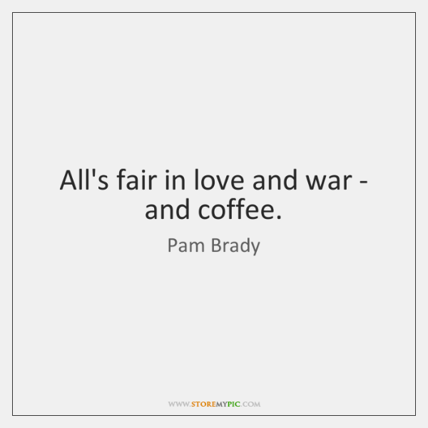 All's fair in love and war - and coffee.