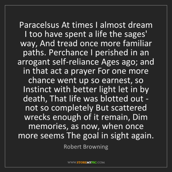 Robert Browning: Paracelsus At times I almost dream I too have spent a...