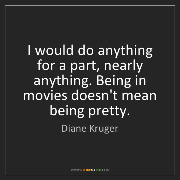 Diane Kruger: I would do anything for a part, nearly anything. Being...