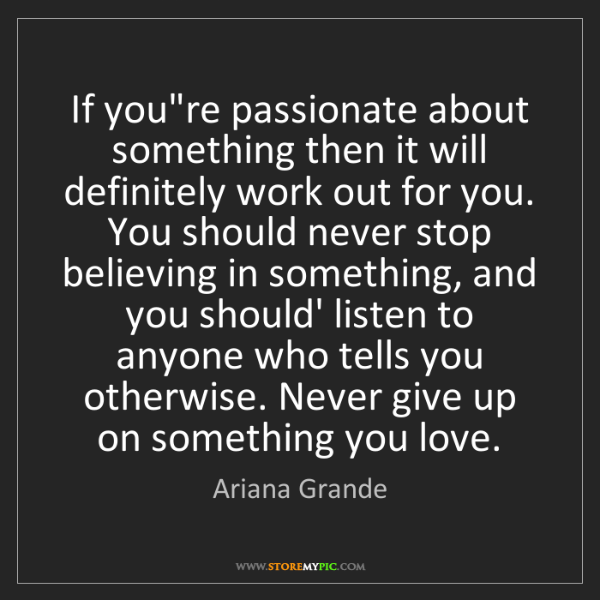 Ariana Grande: If you're passionate about something then it will definitely...