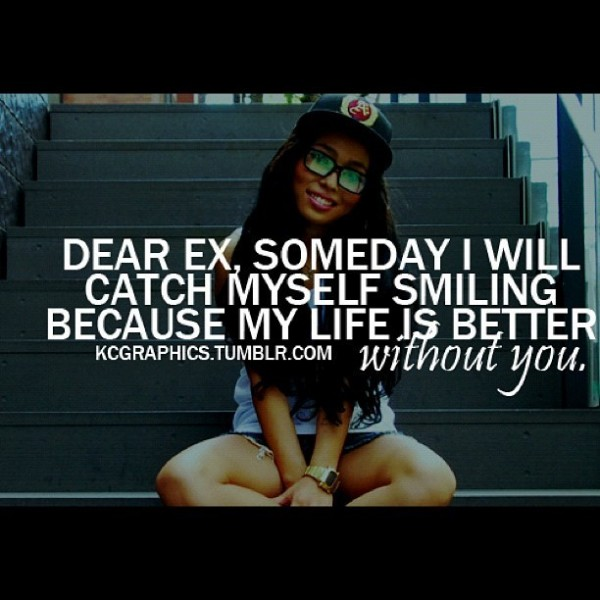Dear ex someday i will catch myself smiling because my life is better without you