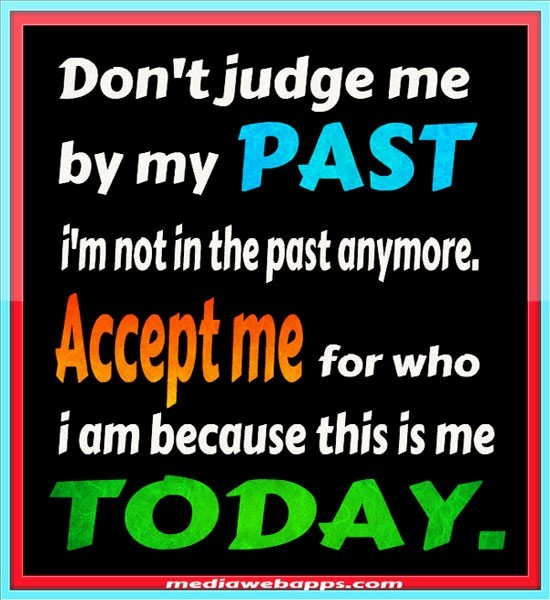 Dont judge me by my past im not in the past anymore accept me for who i am because this i