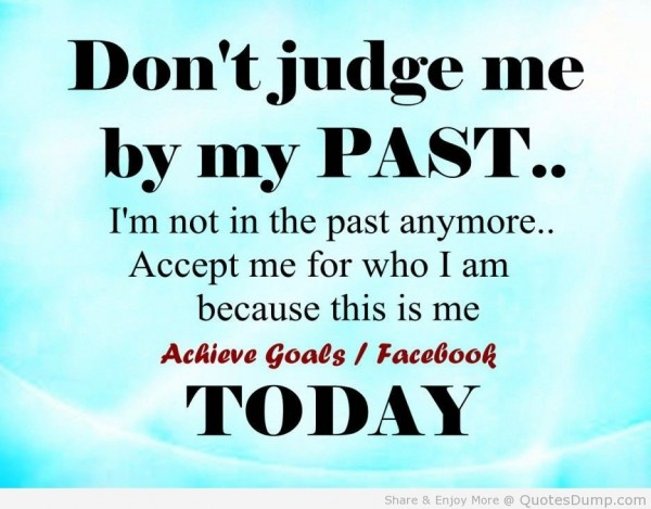 Dont judge me by my past im not the past anymore accept me for who i am because this is m