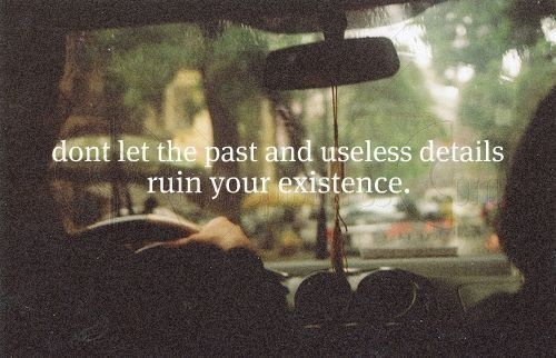 Dont let the past and useless details ruin your existence