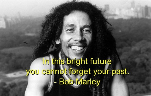 In the bright future you cannot forget your past bob marley
