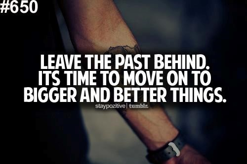 Leave the past behind its time to move on to bigger and better things