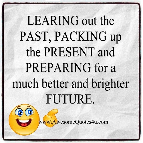 Lerning out the past packing up the present and preparing for a much better and brighter