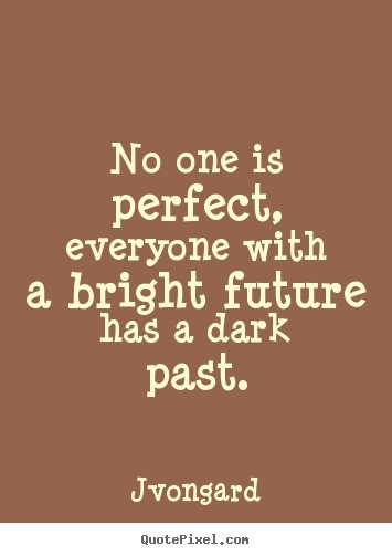 No one is perfect everyone with a bright future has a dark past jvongard