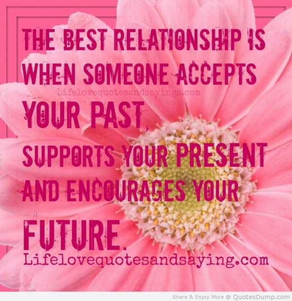The best relationship is when someone accepts your past supports your present and encoura