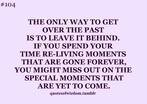 The only way to get over the past is to leave it behind if