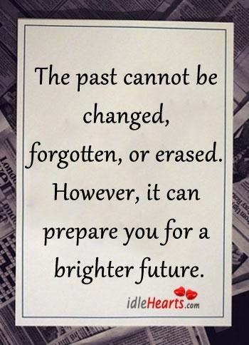 The past cannot be changed forgotten or erased however it can prepare you for a brighter