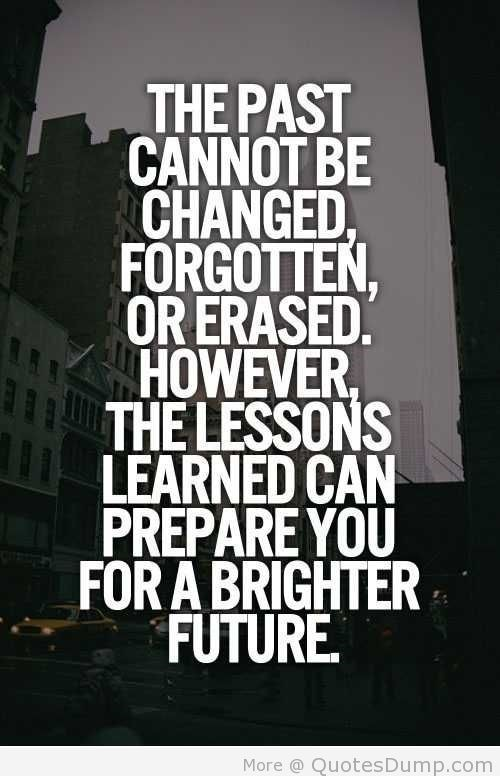 The past cannot be changed forgotten or erased however the lessons learned can prepare yo