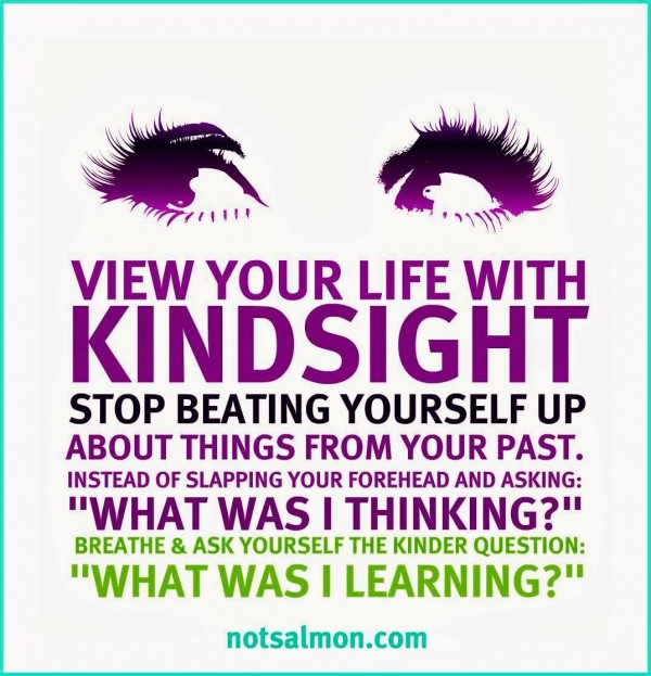 View your life with kindsight stop beating yourself up about things form your past