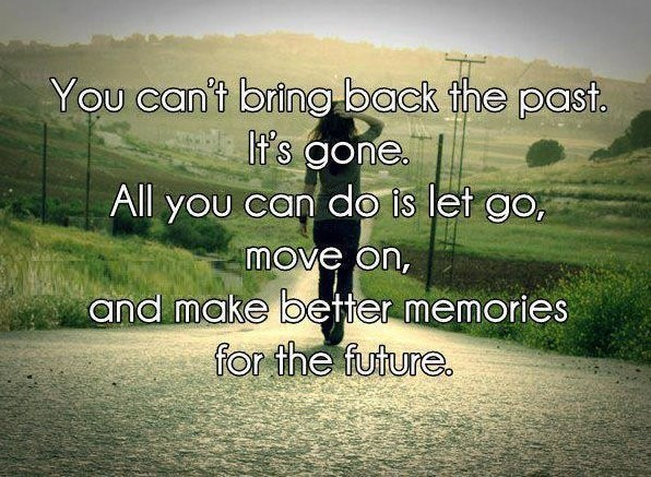 You cant bring back the past its gone all you can do is let go move on and make better me