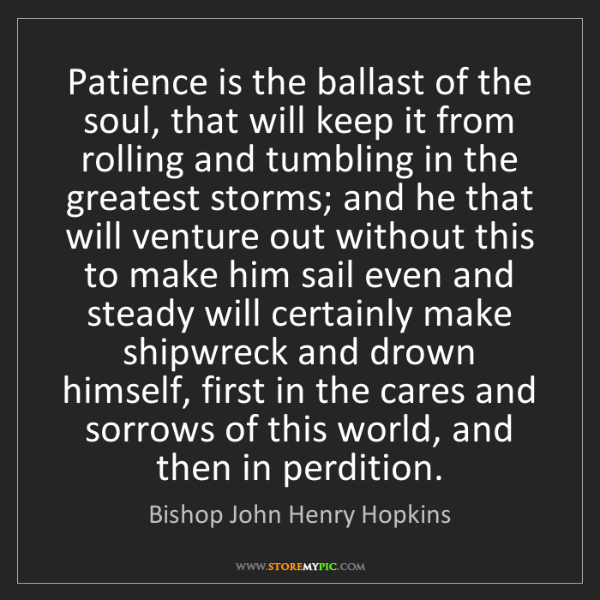 Bishop John Henry Hopkins: Patience is the ballast of the soul, that will keep it...