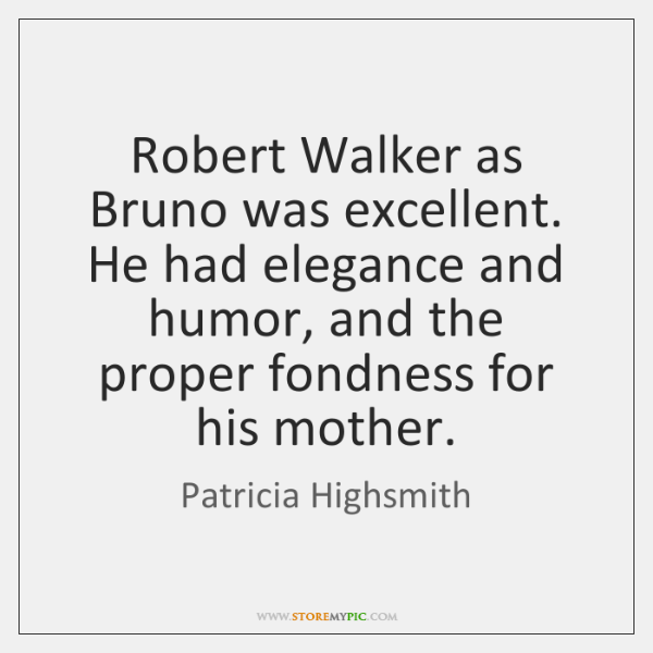 Robert Walker as Bruno was excellent. He had elegance and humor, and ...