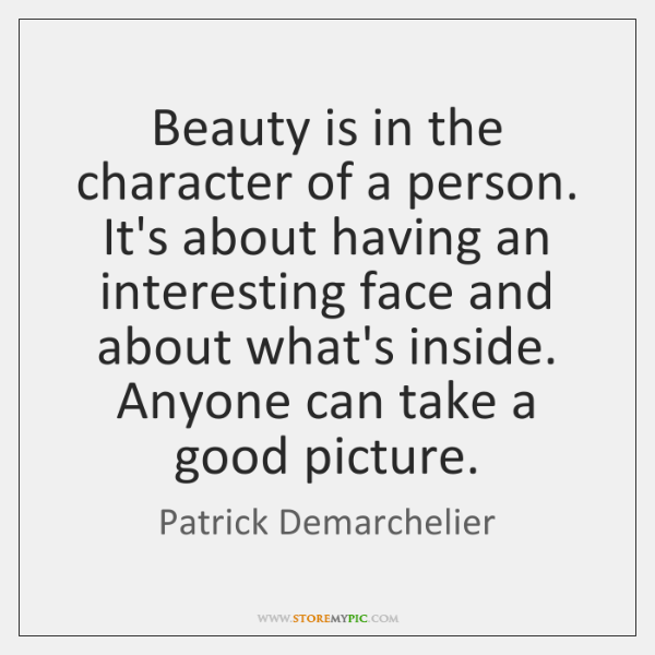 Beauty is in the character of a person. It's about having an ...