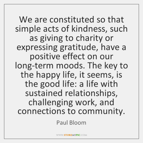 We are constituted so that simple acts of kindness, such as giving ...
