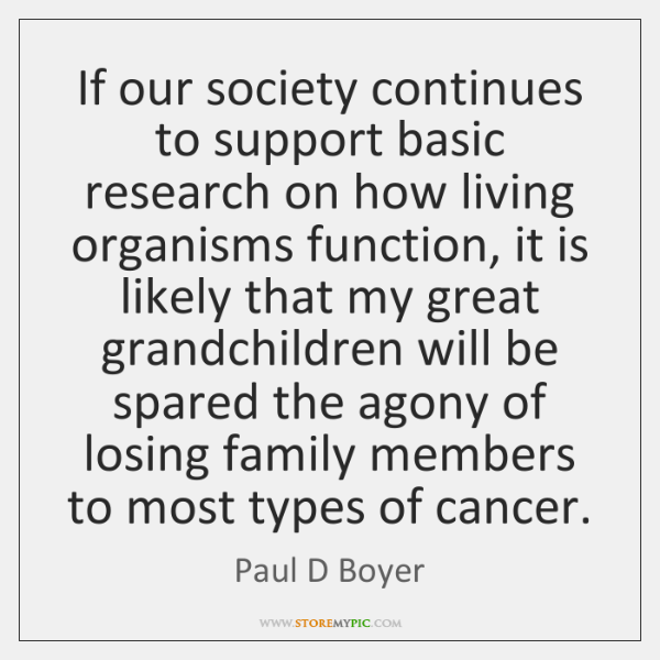 If our society continues to support basic research on how living organisms ...