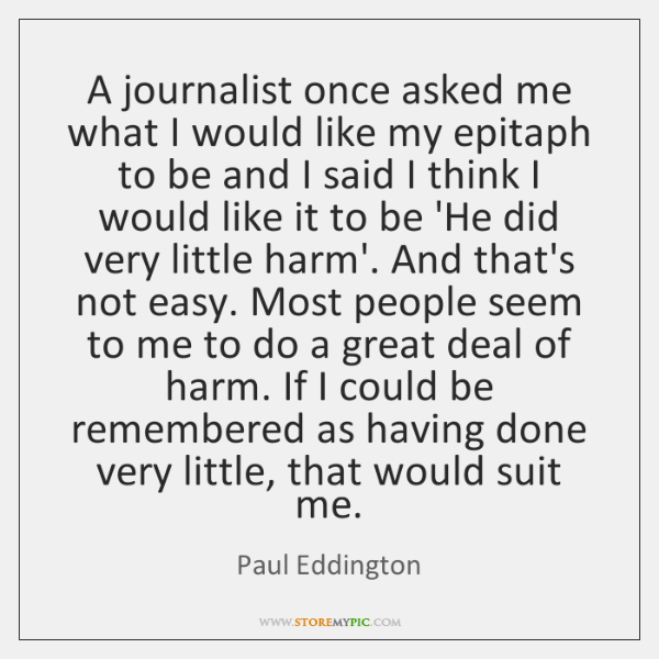 A journalist once asked me what I would like my epitaph to ...