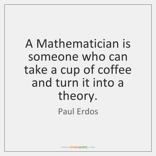 A Mathematician is someone who can take a cup of coffee and ...