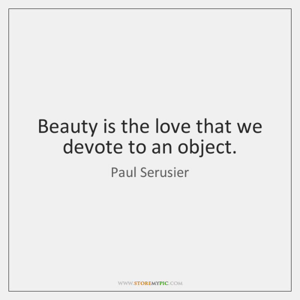 Beauty is the love that we devote to an object.