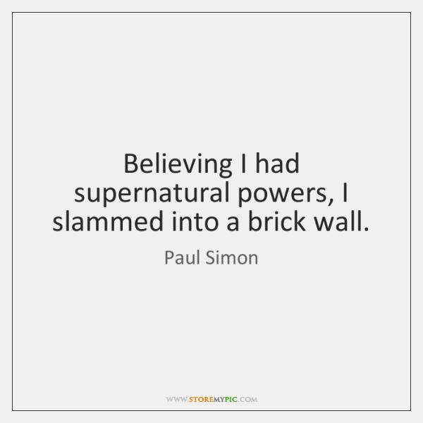 Believing I had supernatural powers, I slammed into a brick wall.