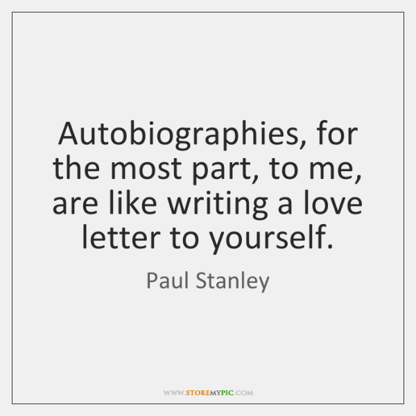 Autobiographies, for the most part, to me, are like writing a love ...