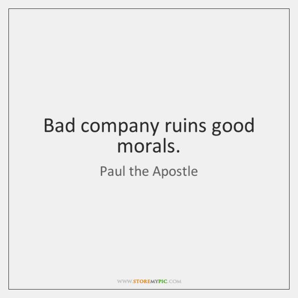 Bad company ruins good morals.