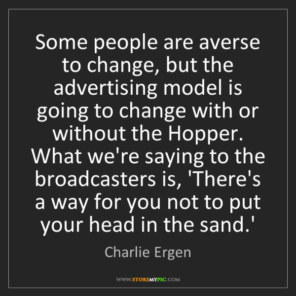 Charlie Ergen: Some people are averse to change, but the advertising...