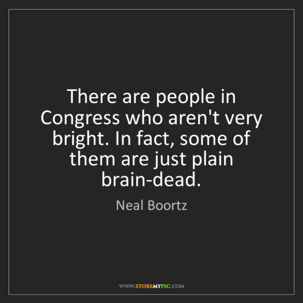Neal Boortz: There are people in Congress who aren't very bright....