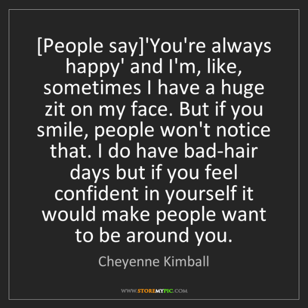 Cheyenne Kimball: [People say]'You're always happy' and I'm, like, sometimes...