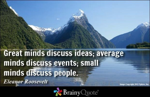 Great mind discuss ideas average minds discuss events small minds discuss people