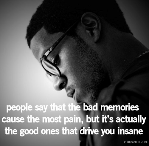 People say that the bad memories cause the most pain but it actually the good ones that
