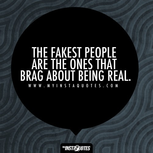 The fakest people are the ones that brag about being real