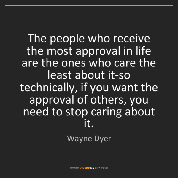 Wayne Dyer: The people who receive the most approval in life are...