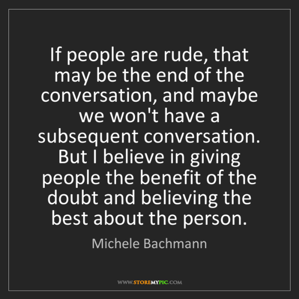 Michele Bachmann: If people are rude, that may be the end of the conversation,...