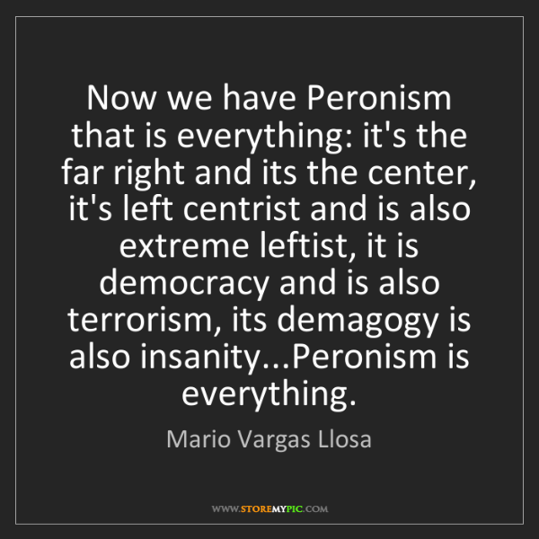 Mario Vargas Llosa: Now we have Peronism that is everything: it's the far...