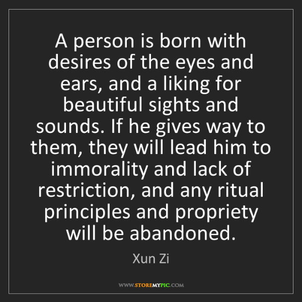 Xun Zi: A person is born with desires of the eyes and ears, and...