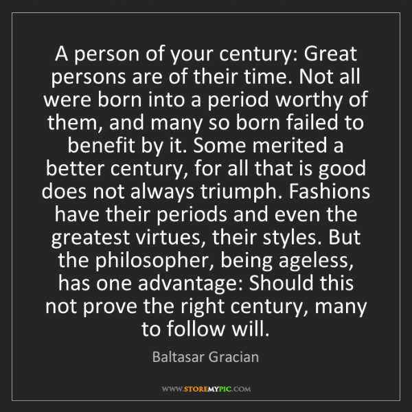 Baltasar Gracian: A person of your century: Great persons are of their...