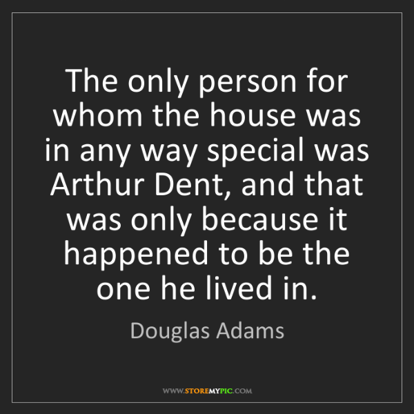 Douglas Adams: The only person for whom the house was in any way special...