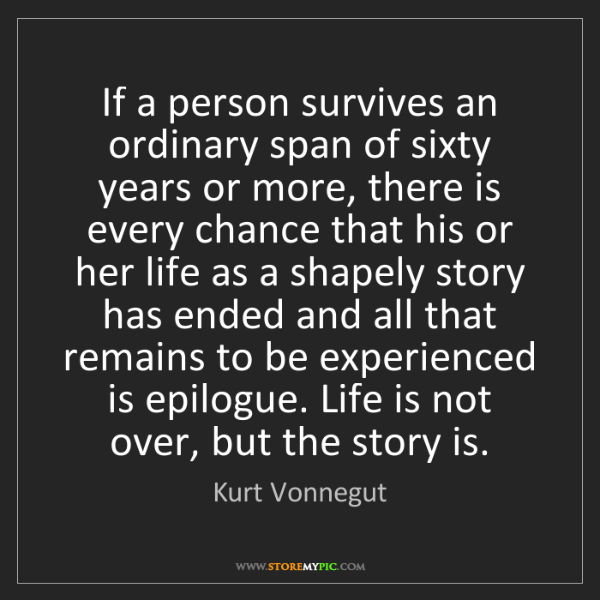 Kurt Vonnegut: If a person survives an ordinary span of sixty years...