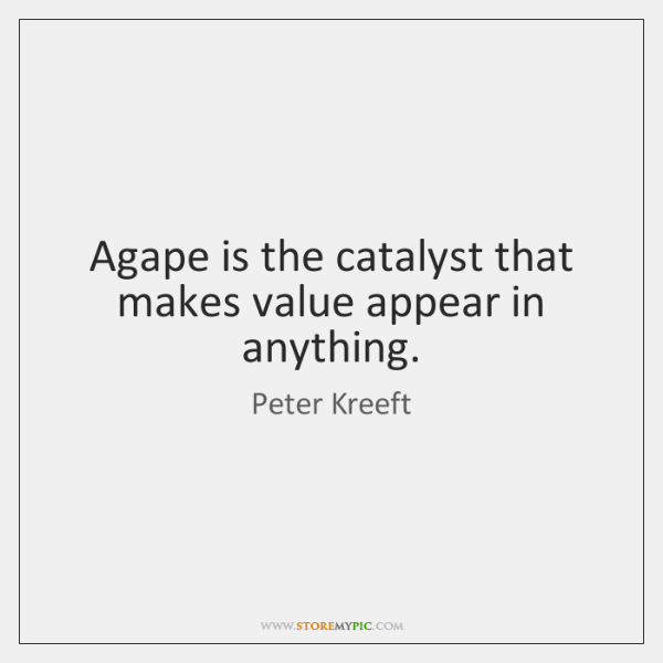 Agape is the catalyst that makes value appear in anything.