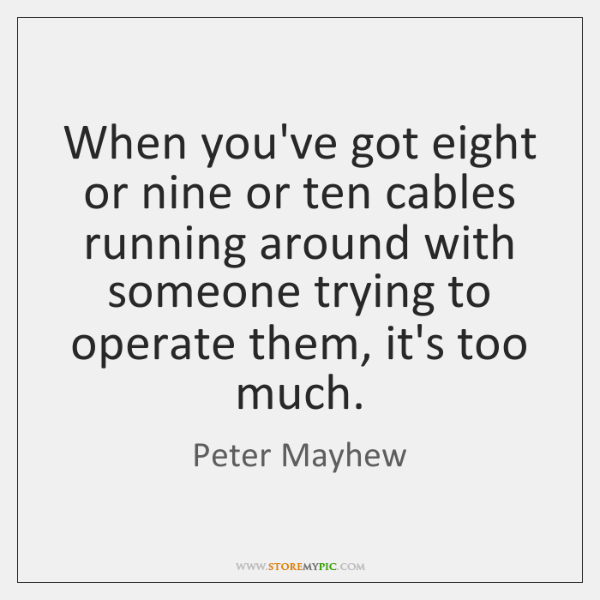 When you've got eight or nine or ten cables running around with ...