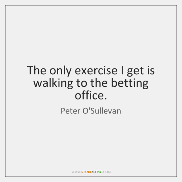 The only exercise I get is walking to the betting office.