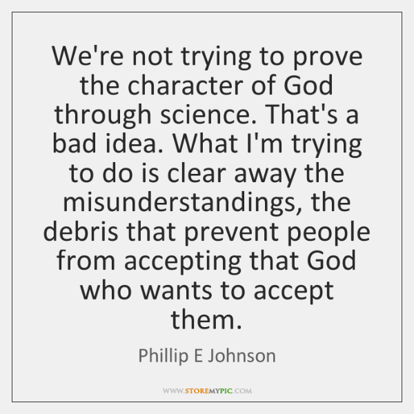 We're not trying to prove the character of God through science. That's ...